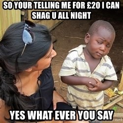 Skeptical African Child - So your telling me for £20 I can shag u all night Yes what Ever you say