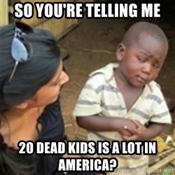 Skeptical african kid  - So you're telling me 20 dead kids is a lot in America?