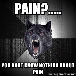 Insanity Wolf - pain?.....  you dont know nothing about pain