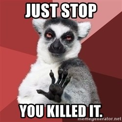 Chill Out Lemur - JUST STOP YOU KILLED IT.