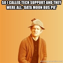 TIPICAL ABSURD - so I called tech support and they were all: 'data Moon bus pie'