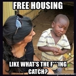 Skeptical third-world kid - FREE HOUSING LIKE WHAT'S THE F***ING CATCH?