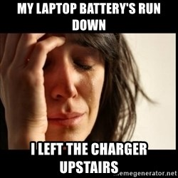 First World Problems - my laptop battery's run down i left the charger upstairs