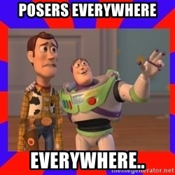 Everywhere - POSERS EVERYWHERE EVERYWHERE..