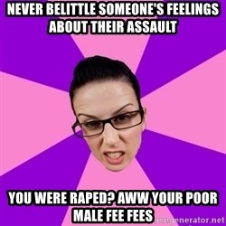 Privilege Denying Feminist - NEVER BELITTLE SOMEONE'S FEELINGS ABOUT THEIR ASSAULT YOU WERE RAPED? AWW YOUR POOR MALE FEE FEES