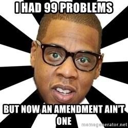 JayZ 99 Problems - I had 99 problems But now an amendment ain't one
