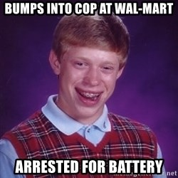 Bad Luck Brian - bumps into cop at wal-mart arrested for battery
