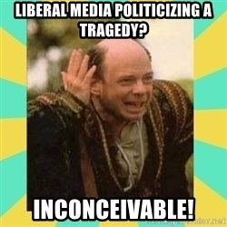 Princess Bride Vizzini - Liberal media politicizing a tragedy? inconceivable!