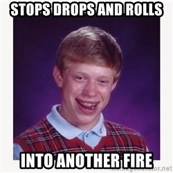 nerdy kid lolz - STOPS DROPS AND ROLLS  INTO ANOTHER FIRE