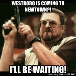 am i the only one around here - Westboro Is Coming To newtown?! I'll be waiting!