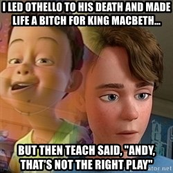 """PTSD Andy - I led Othello to his death and made life a bitch for King Macbeth... But then Teach said, """"Andy, that's not the right play"""""""