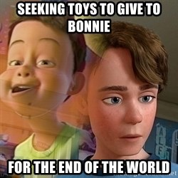 PTSD Andy - Seeking toys to give to Bonnie for the end of the world