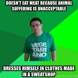 Hypocrite Vegan - doesn't eat meat because animal suffering is unacceptable dresses himself in clothes made in a sweatshop
