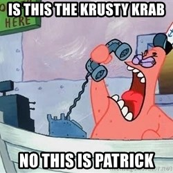 THIS IS PATRICK - is this the krusty krab  no this is patrick