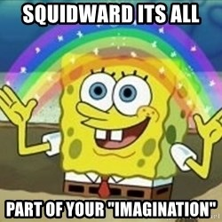 "Spongebob - squidward its all  part of your ""IMAGINATION"""