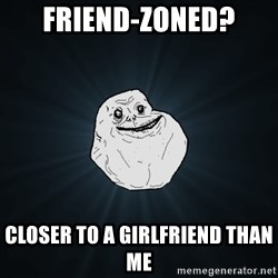 Forever Alone - friend-zoned? closer to a girlfriend than me