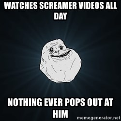 Forever Alone - watches screamer videos all day nothing ever pops out at him