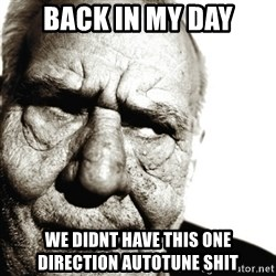 Back In My Day - back in my day we didnt have this one direction autotune shit