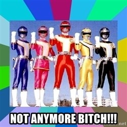 power rangers -  Not anymore bitch!!!