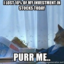 Sophisticated Cat - I lost 10% of my investment in stocks today Purr me..