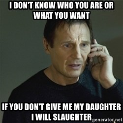 I don't know who you are... - I DON'T KNOW WHO YOU ARE OR WHAT YOU WANT IF YOU DON'T GIVE ME MY DAUGHTER I WILL SLAUGHTER