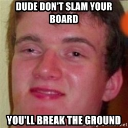 highguy - dude don't slam your board you'll break the ground