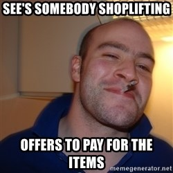 Good Guy Greg - see's somebody shoplifting offers to pay for the items