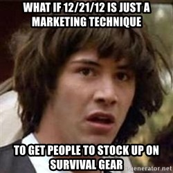 Conspiracy Keanu - what if 12/21/12 is just a marketing technique to get people to stock up on survival gear