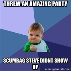 Success Kid - threw an amazing party scumbag steve didnt show up