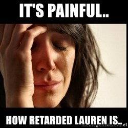 First World Problems - It's painful.. how retarded lauren is..