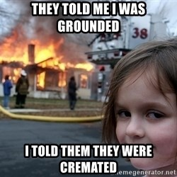 Disaster Girl - They told me i was grounded i told them they were cremated