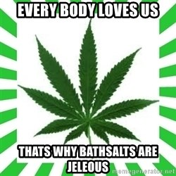 Weedy2 - EVERY BODY LOVES US THATS WHY BATHSALTS ARE JELEOUS