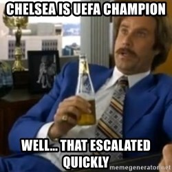 That escalated quickly-Ron Burgundy - Chelsea is uefa champion well... that escalated quickly