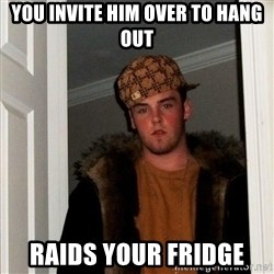 Scumbag Steve - you invite him over to hang out raids your fridge