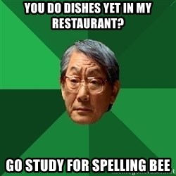 High Expectations Asian Father - you do dishes yet in my restaurant? go study for spelling bee