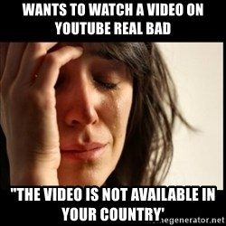 """First World Problems - wants to watch a video on youtube real bad """"the video is not available in your country'"""