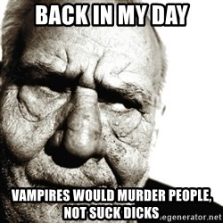 Back In My Day - Back in my day vampires would murder people, not suck dicks