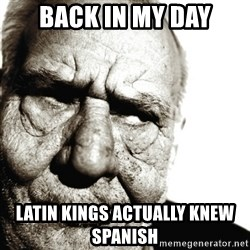 Back In My Day - back in my day latin kings actually knew spanish