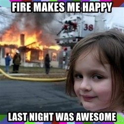 evil girl fire - Fire makes me happy last night was awesome