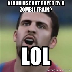 LOL PIQUE - Klaudiusz got raped by a zombie train? lol