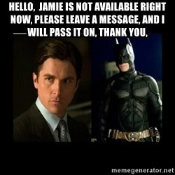 Batman's voice  - Hello,  Jamie is not available right now, Please leave a message, and I will pass it on, thank you,