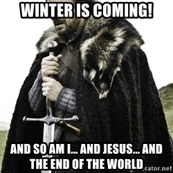 Ned Game Of Thrones - winter is coming! and so am i... and jesus... and the end of the world