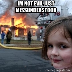 Disaster Girl - im not evil just missunderstood