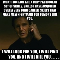 liam neeson taken - what I do have are a very particular set of skills; skills I have acquired over a very long career. Skills that make me a nightmare for Tumors like you.  I will look for you, I will find you, and I will kill you.