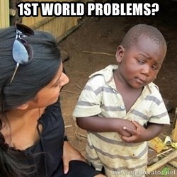 Skeptical 3rd World Kid - 1st world problems?