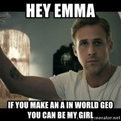 ryan gosling hey girl - Hey Emma If you make an a in world geo you can be my girl