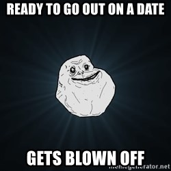 Forever Alone - ready to go out on a date gets blown off