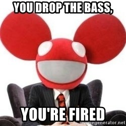 Deadmau5 - YOU DROP THE BASS, YOU'RE FIRED