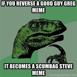 Philosoraptor - if you reverse a good guy greg meme it becomes a scumbag steve meme