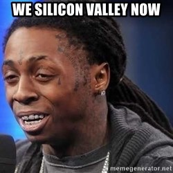 we president now - we silicon valley now